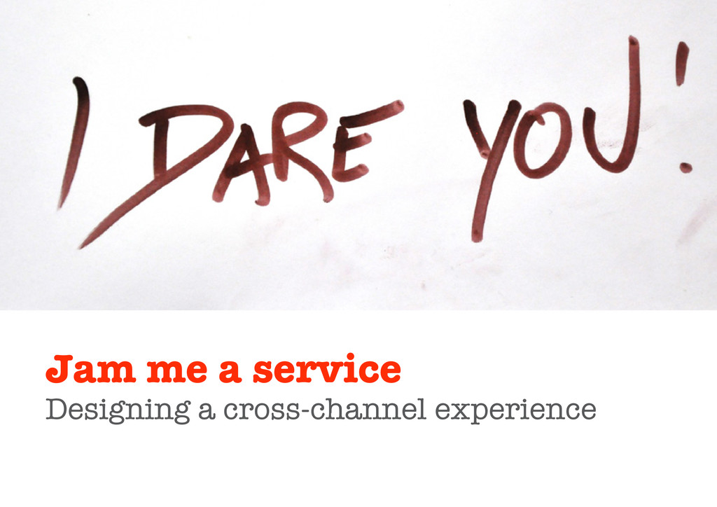 Jam me a service Designing a cross-channel expe...