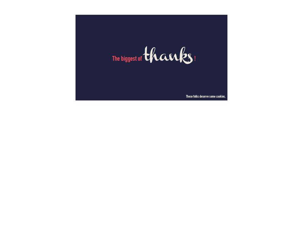 The biggest of thanks! These folks deserve some...