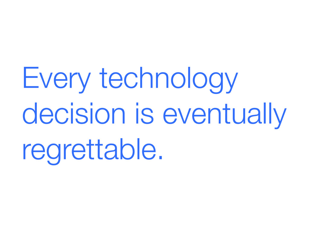 Every technology decision is eventually regrett...