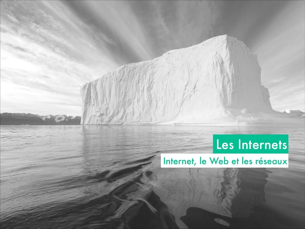 Les Internets Internet, le Web et les réseaux