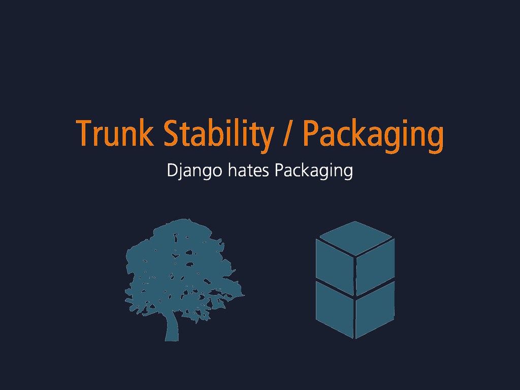 Trunk Stability / Packaging Django hates Packag...