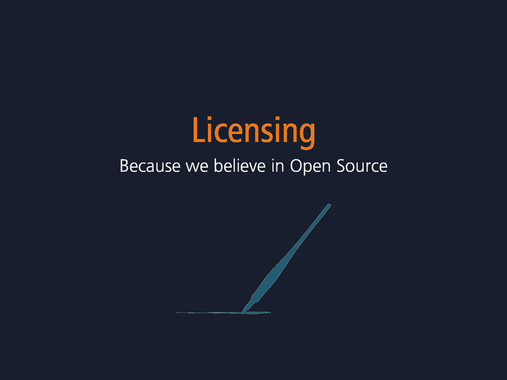 Licensing Because we believe in Open Source