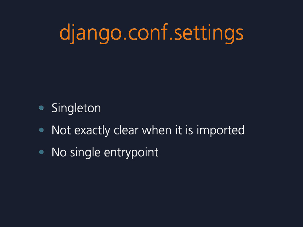 django.conf.settings • Singleton • Not exactly ...