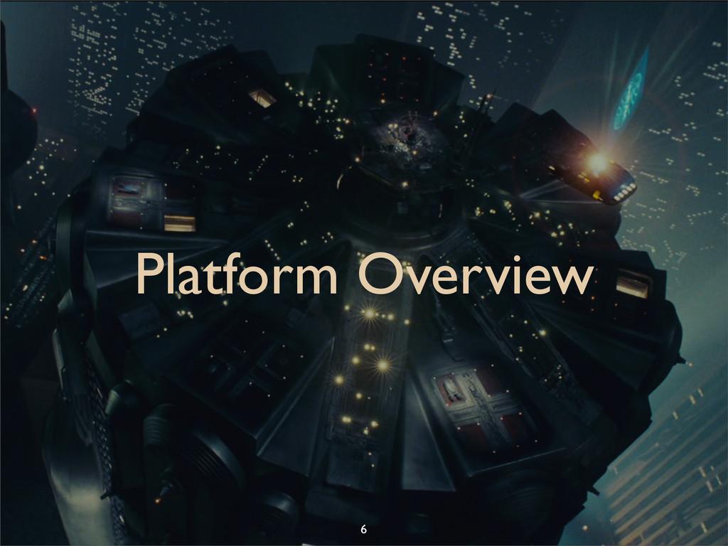 Platform Overview 6
