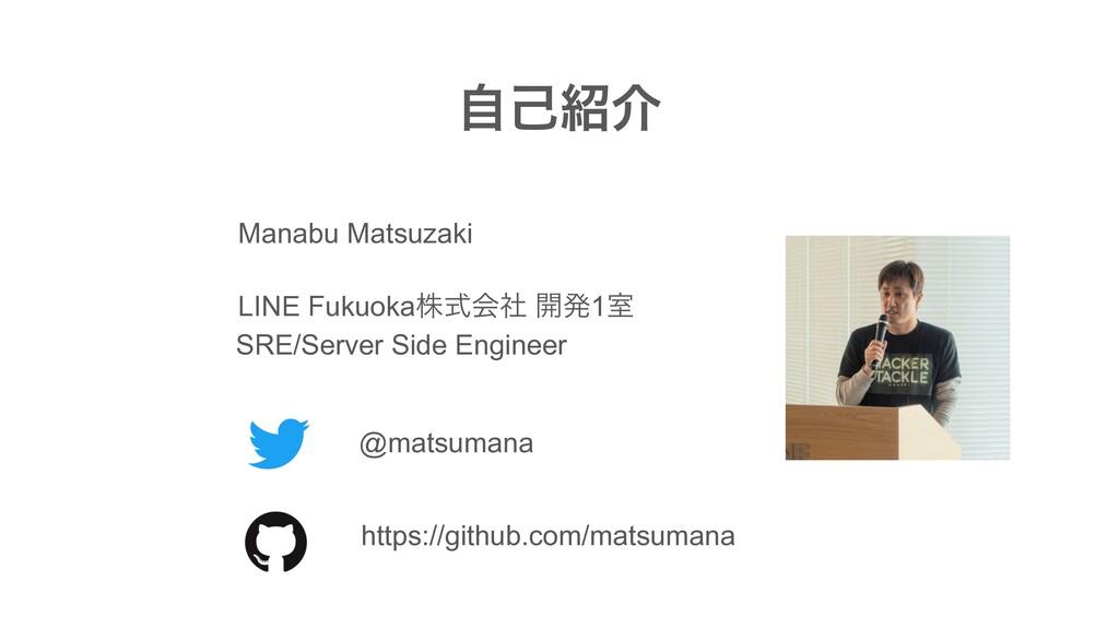 ࣗݾհ @matsumana LINE Fukuokaגࣜձࣾ ։ൃ1ࣨ SRE/Serve...