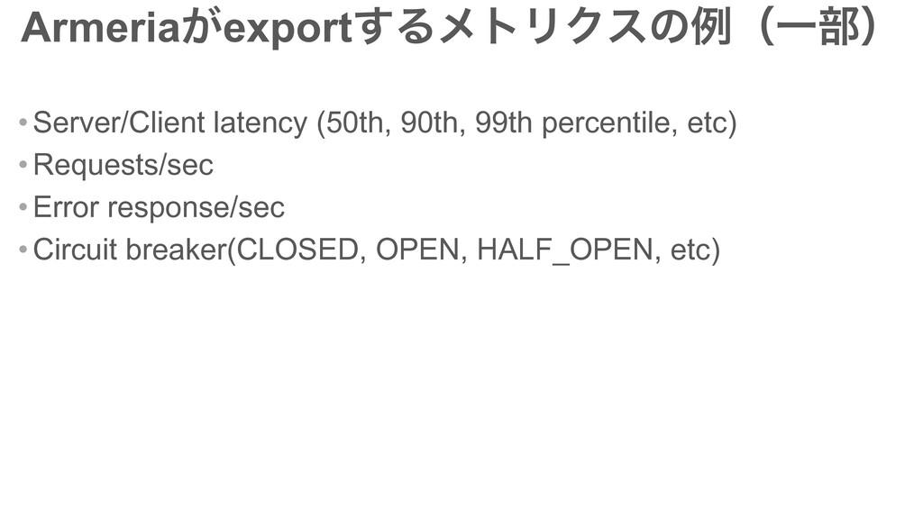Armeria͕export͢ΔϝτϦΫεͷྫʢҰ෦ʣ • Server/Client lat...