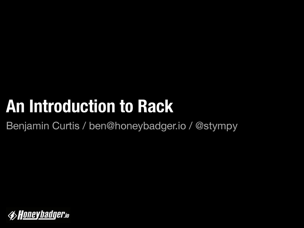 An Introduction to Rack Benjamin Curtis / ben@h...