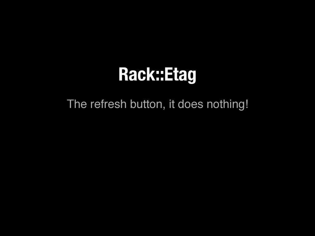 The refresh button, it does nothing! Rack::Etag