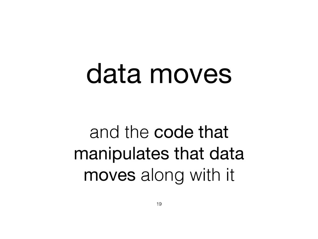 and the code that manipulates that data moves a...