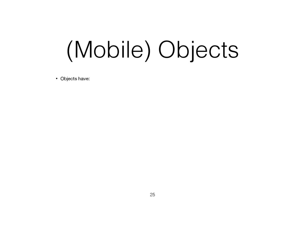 (Mobile) Objects • Objects have: 25