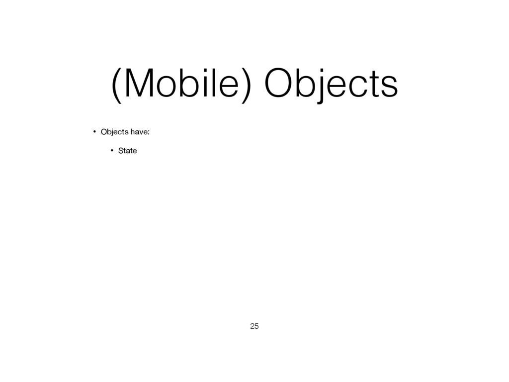(Mobile) Objects • Objects have: • State 25