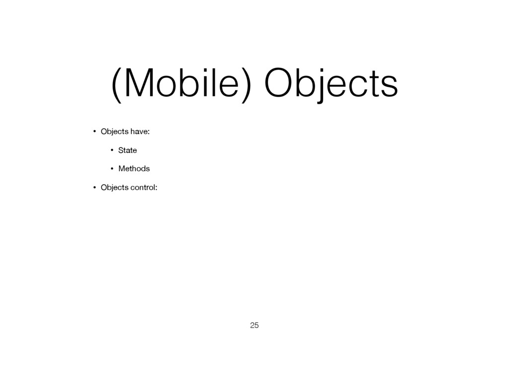 (Mobile) Objects • Objects have: • State • Meth...
