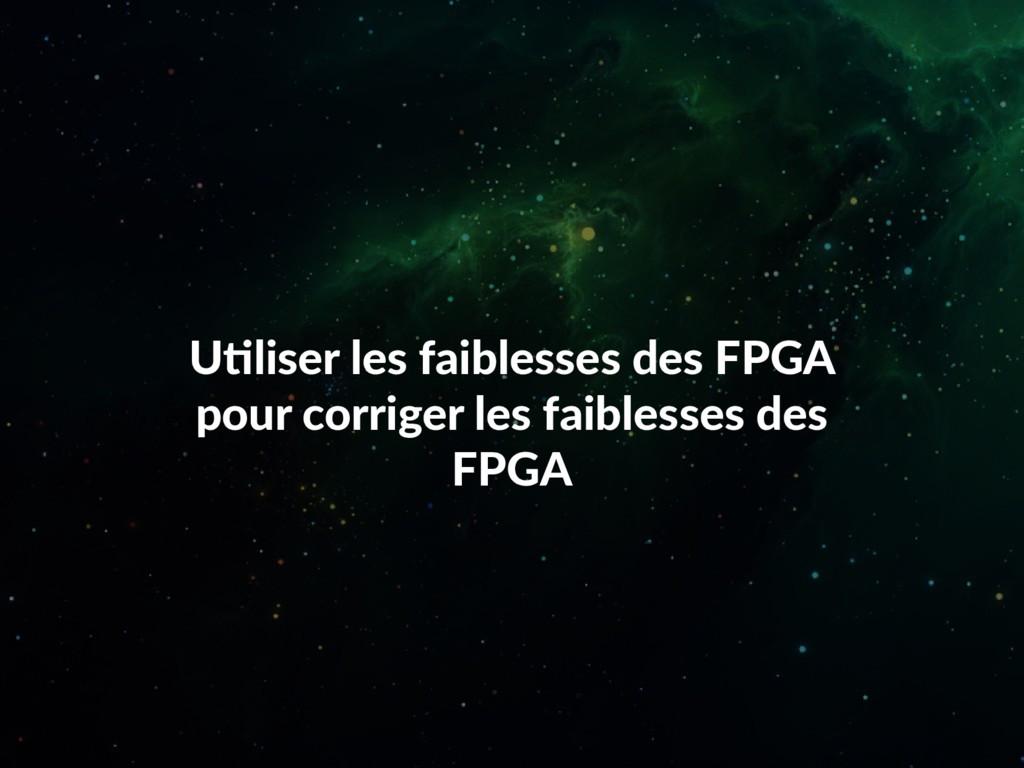 Utiliser les faiblesses des FPGA pour corriger ...