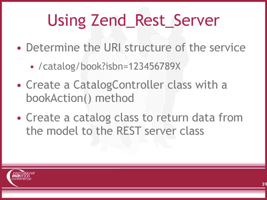 Using Zend_Rest_Server • Determine the URI stru...