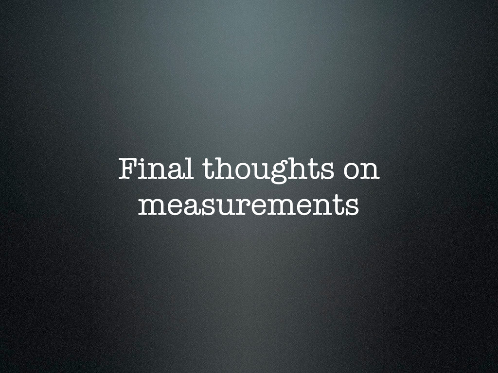 Final thoughts on measurements