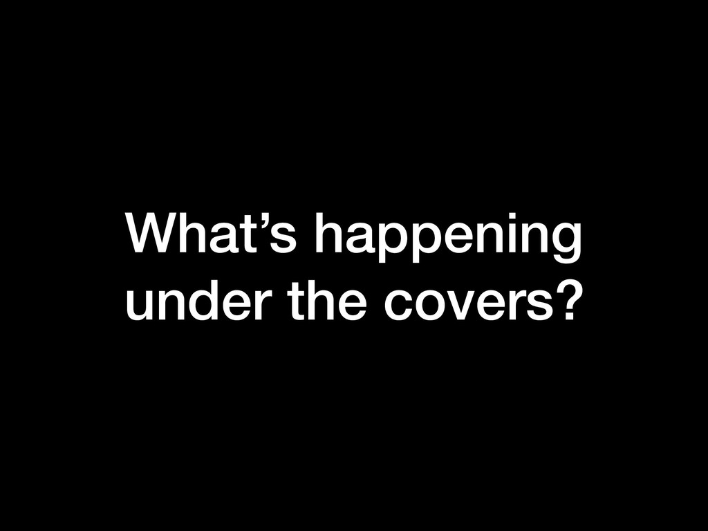 What's happening under the covers?