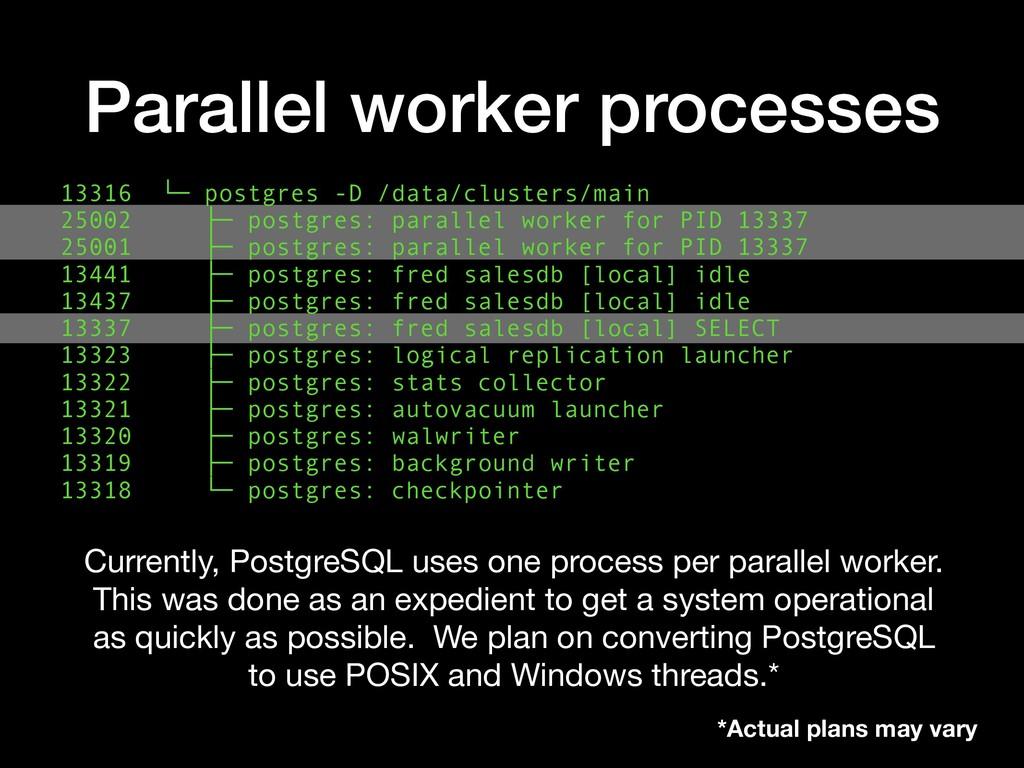 Parallel worker processes 13316 └─ postgres -D ...