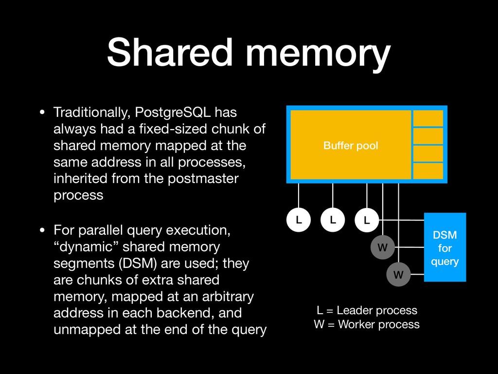 L Shared memory • Traditionally, PostgreSQL has...