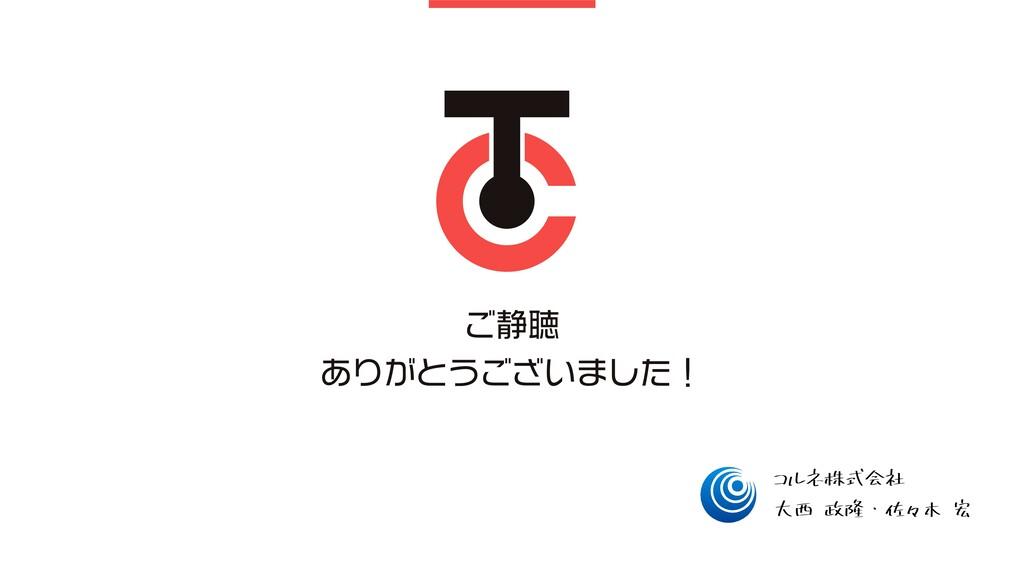 ご静聴 ありがとうございました! 大西 政隆・佐々木 宏 コルネ株式会社
