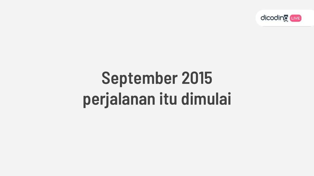 September 2015 perjalanan itu dimulai