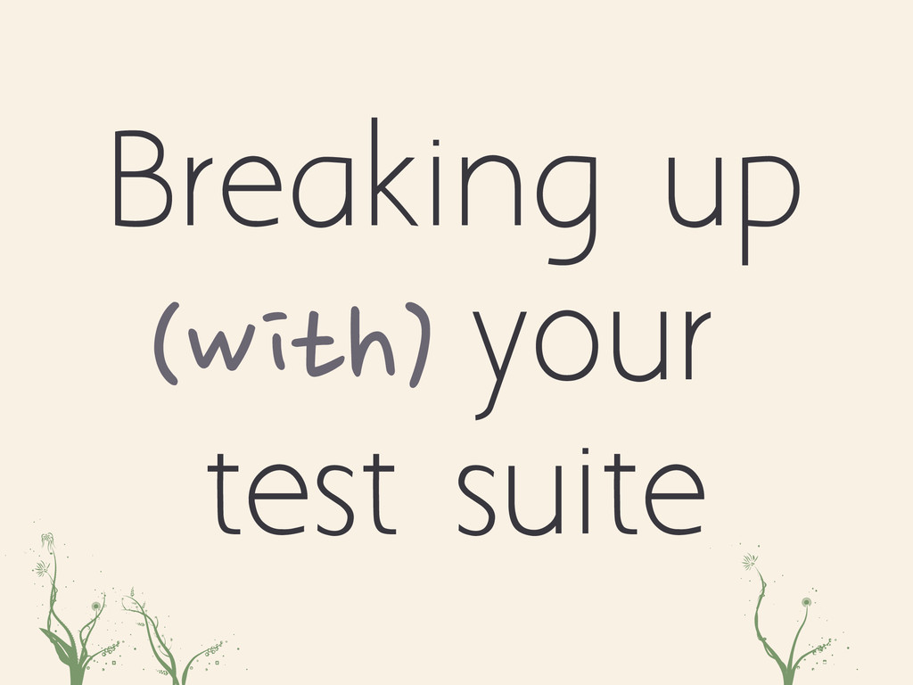 Breaking up (with) your test suite poa asd ...