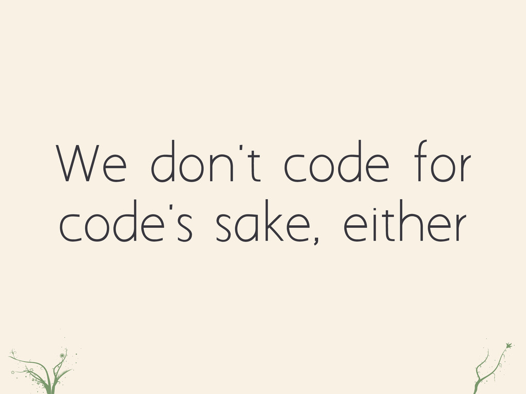 We don't code for code's sake, either mmmmznxdf...