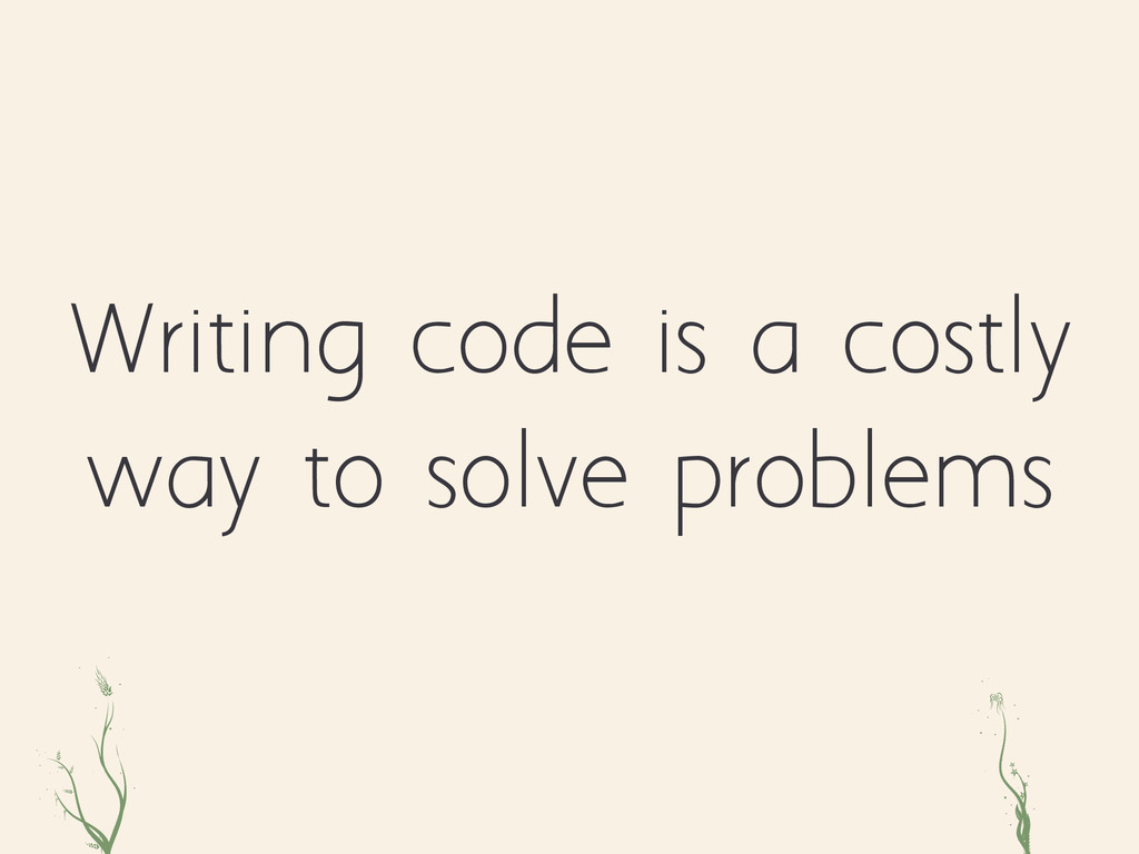 Writing code is a costly way to solve problems ...