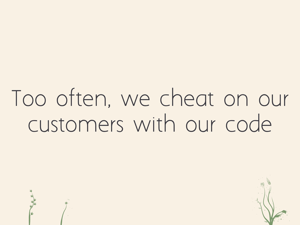 Too often, we cheat on our customers with our c...
