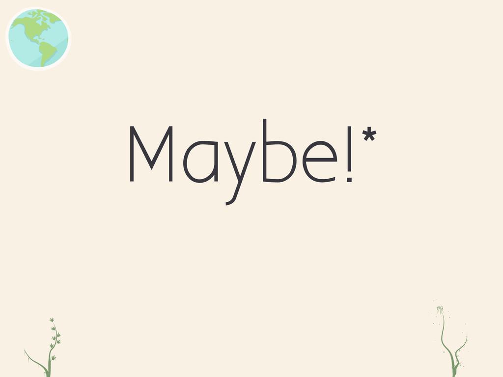 Maybe!* zc er