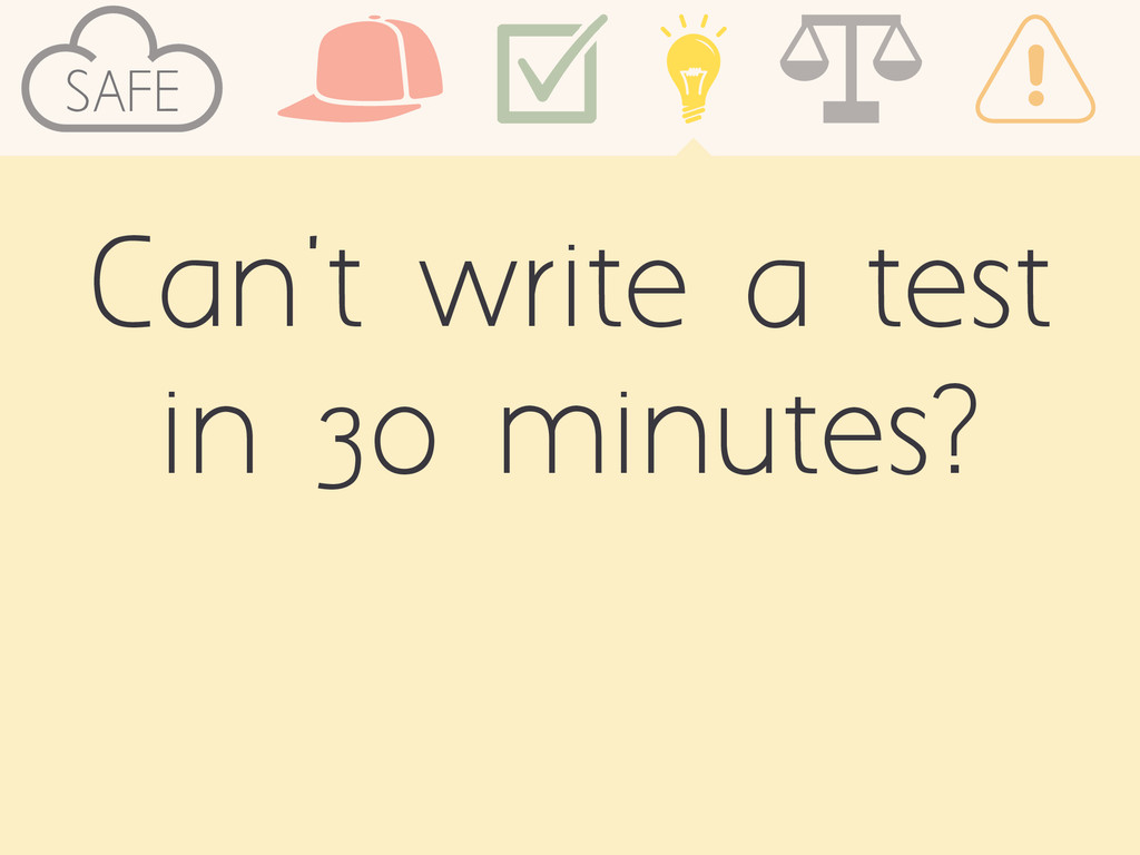 SAFE Can't write a test in 30 minutes?