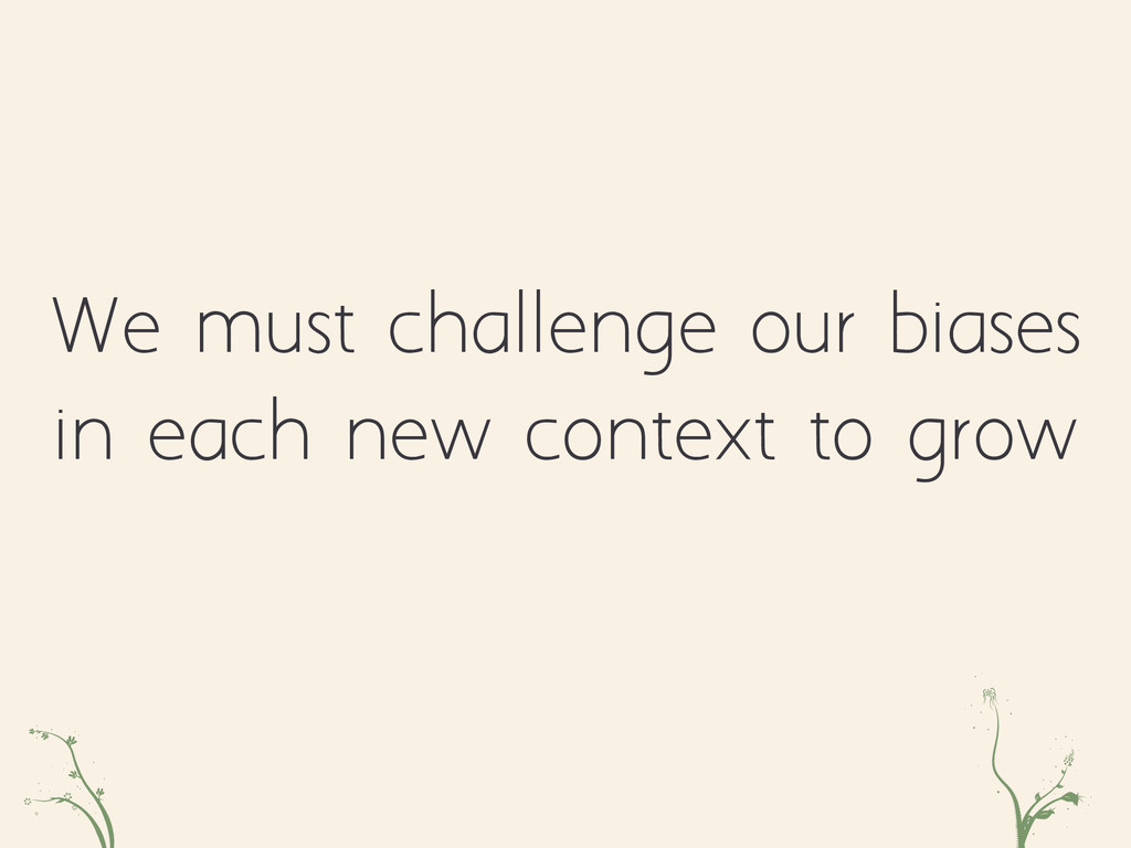 We must challenge our biases in each new contex...