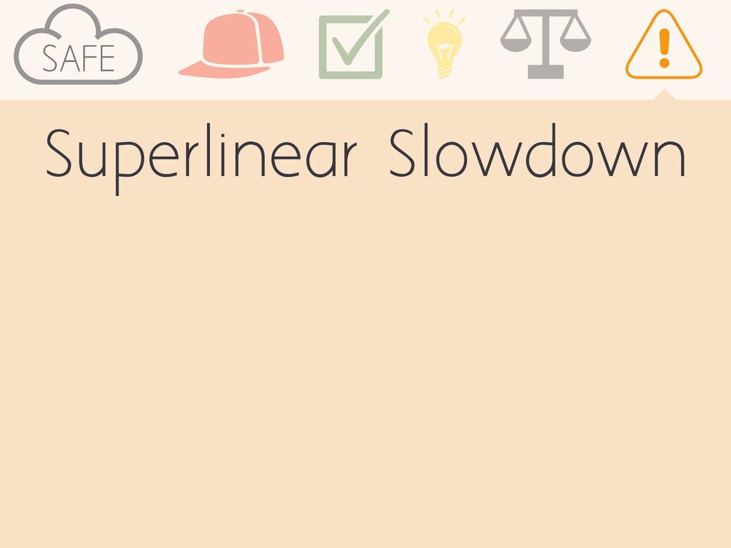 SAFE Superlinear Slowdown