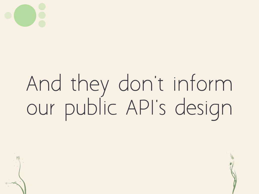 And they don't inform our public API's design e...