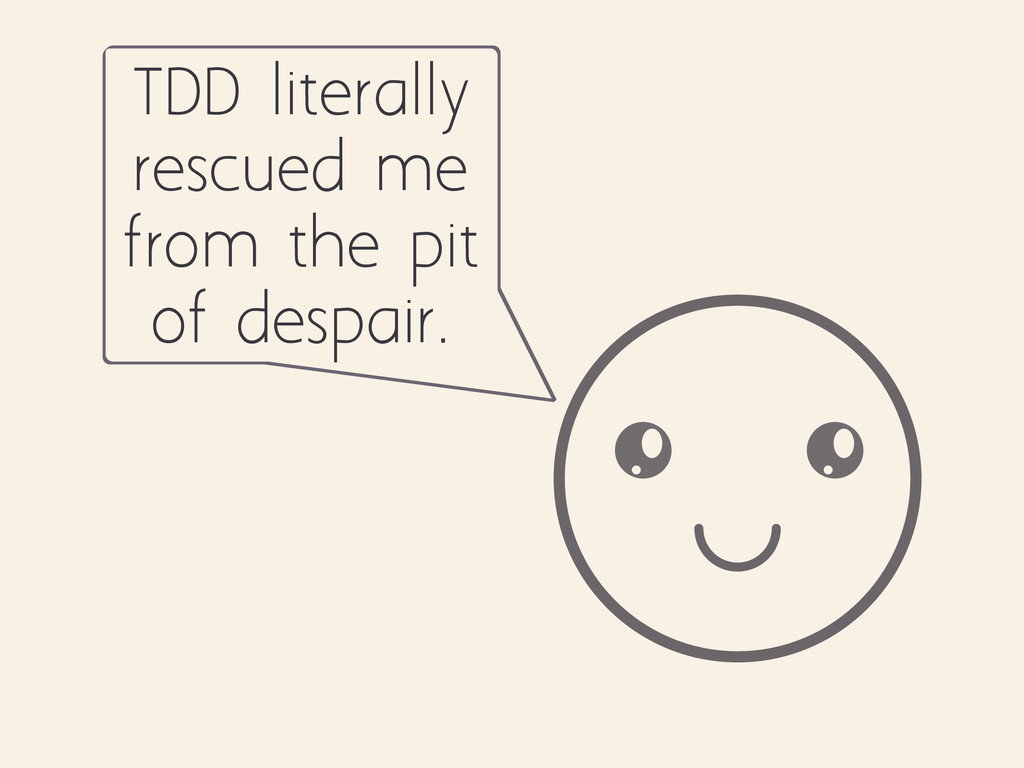 TDD literally rescued me from the pit of despai...