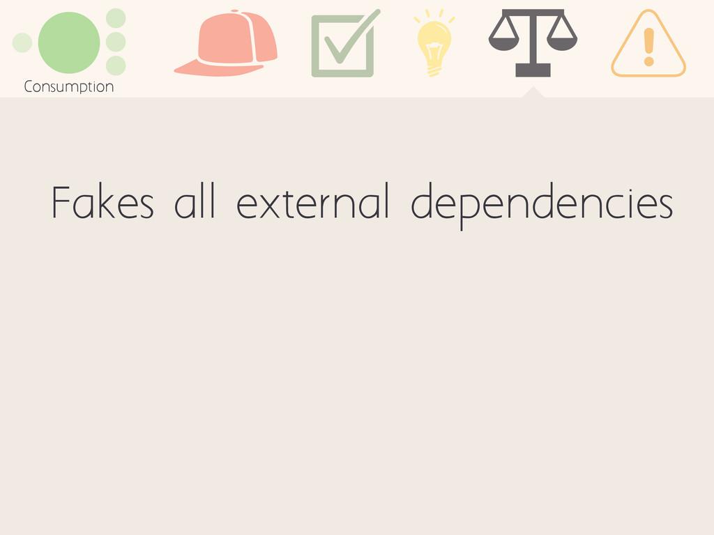 Consumption Fakes all external dependencies