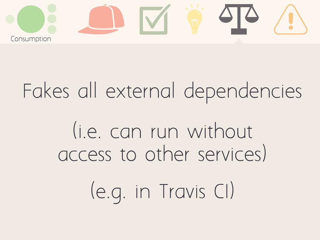 Consumption Fakes all external dependencies (i....