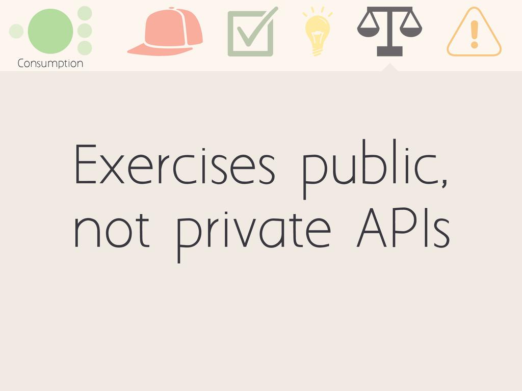 Exercises public, not private APIs Consumption