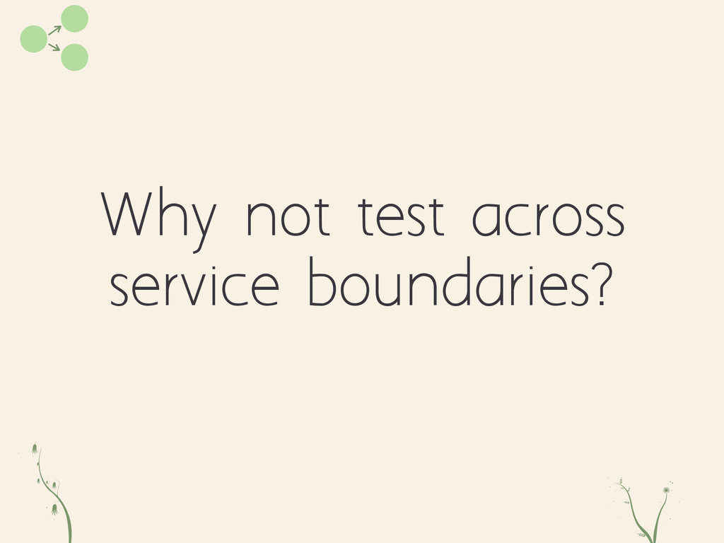 Why not test across service boundaries? q od