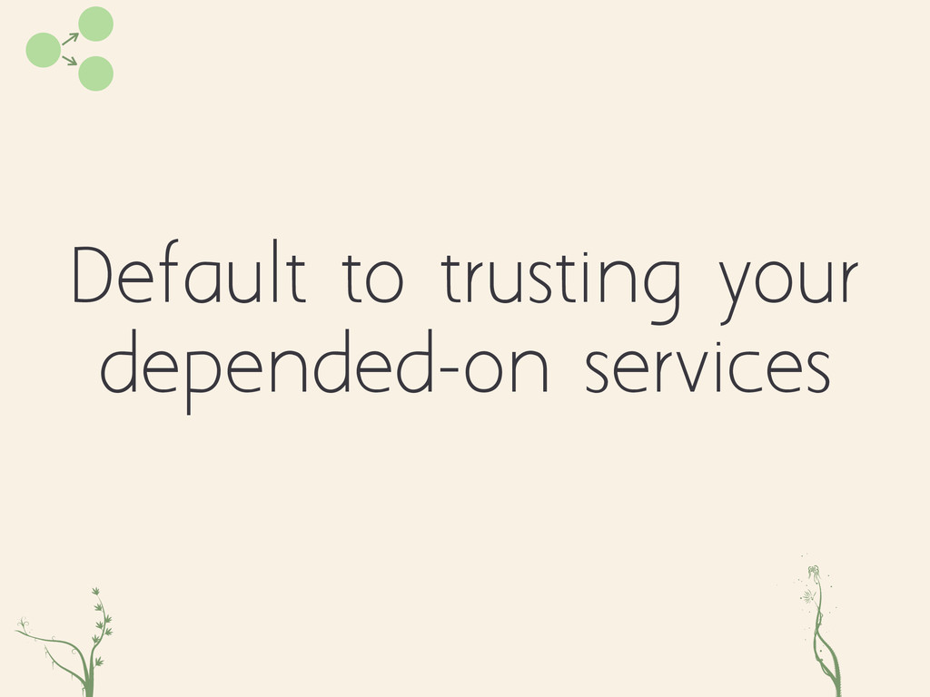 Default to trusting your depended-on services z...