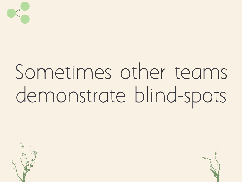 Sometimes other teams demonstrate blind-spots i...