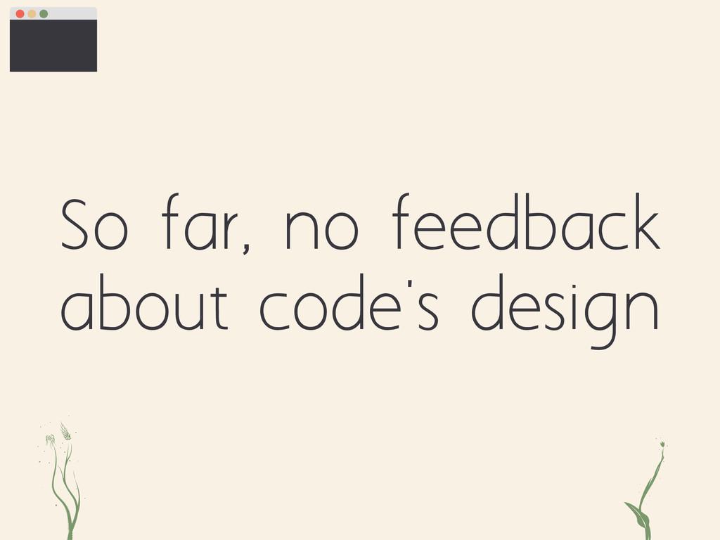 So far, no feedback about code's design ei kt