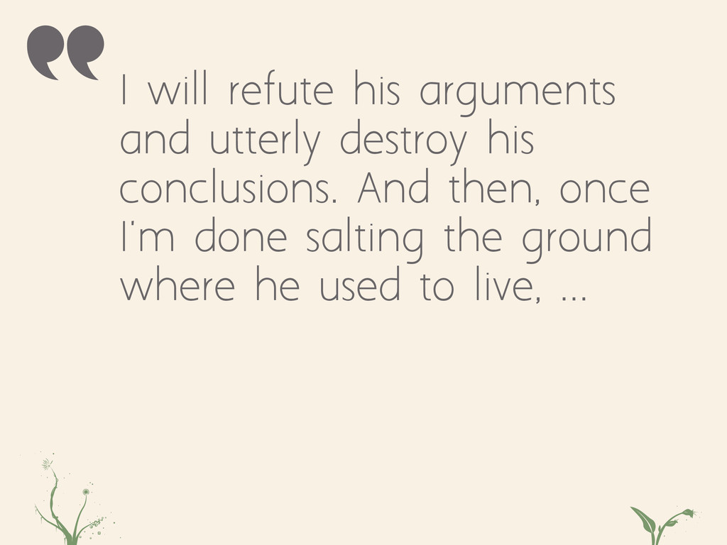 I will refute his arguments and utterly destroy...