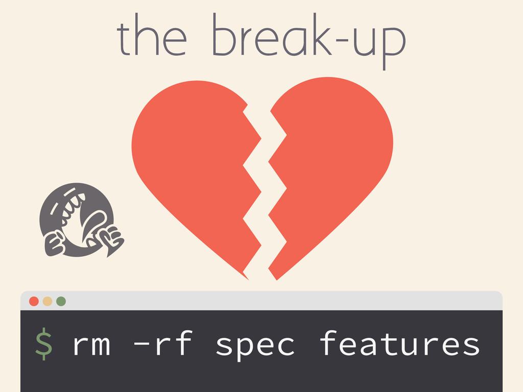 $ the break-up rm -rf spec features