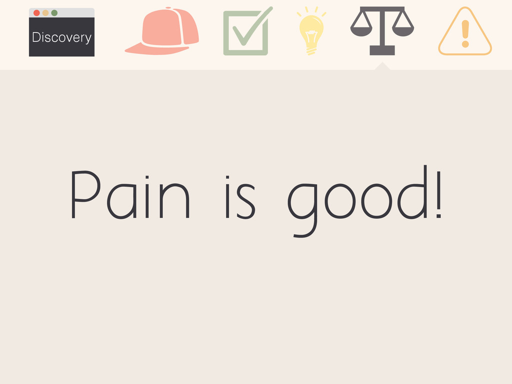 Pain is good! Discovery