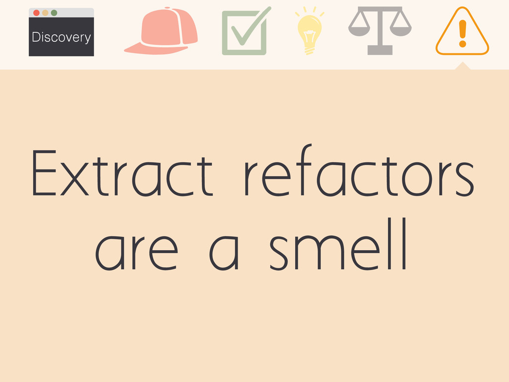 Extract refactors are a smell Discovery