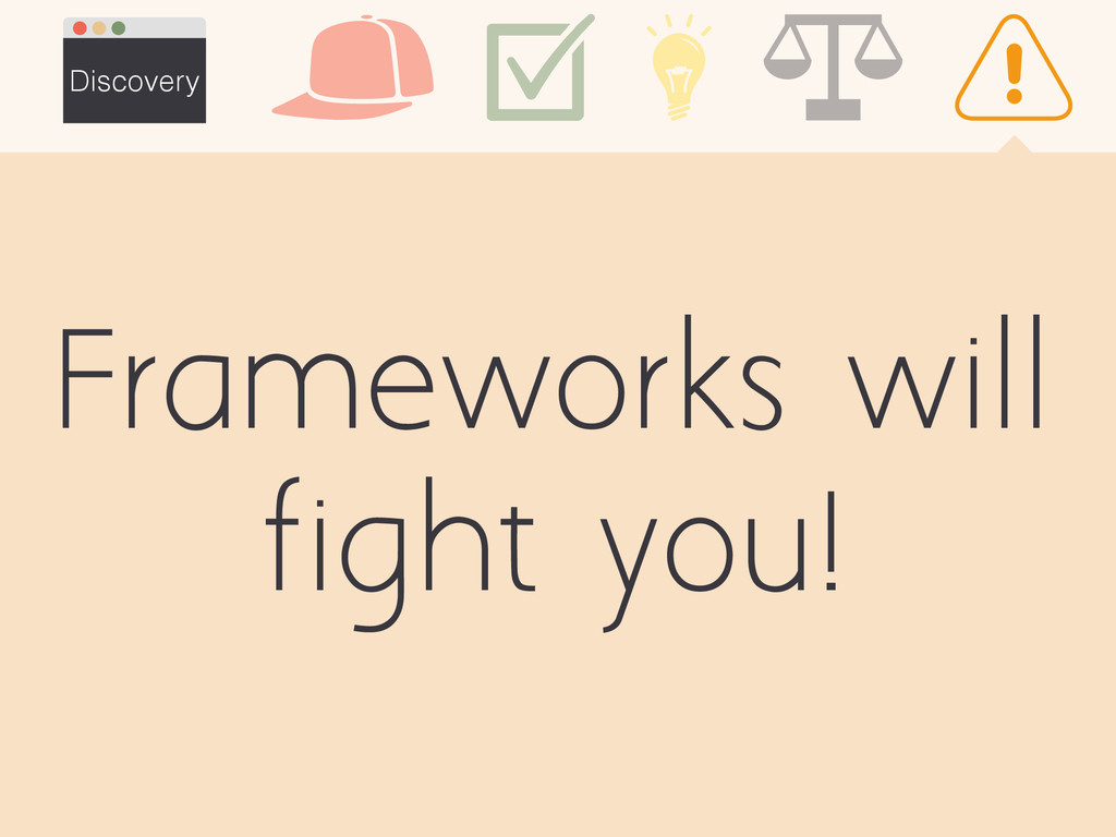 Frameworks will fight you! Discovery