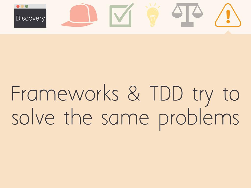 Frameworks & TDD try to solve the same problems...
