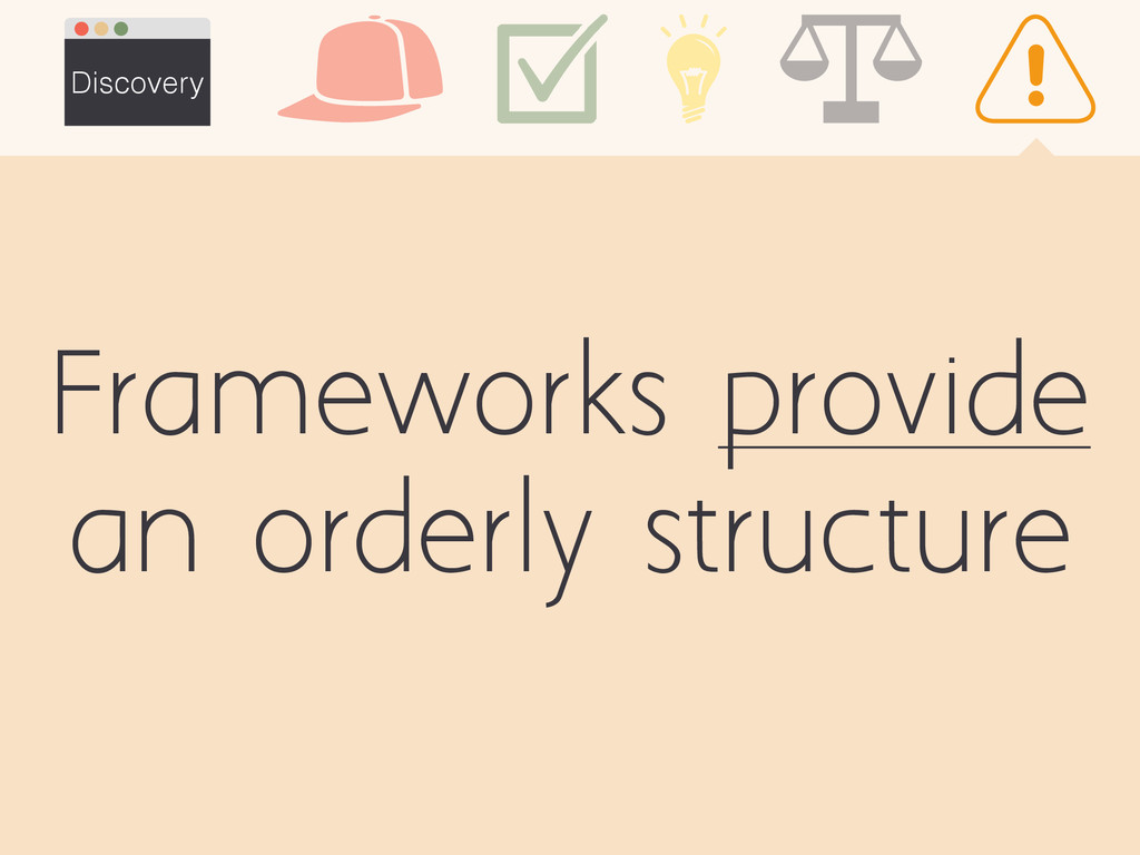 Frameworks provide an orderly structure Discove...