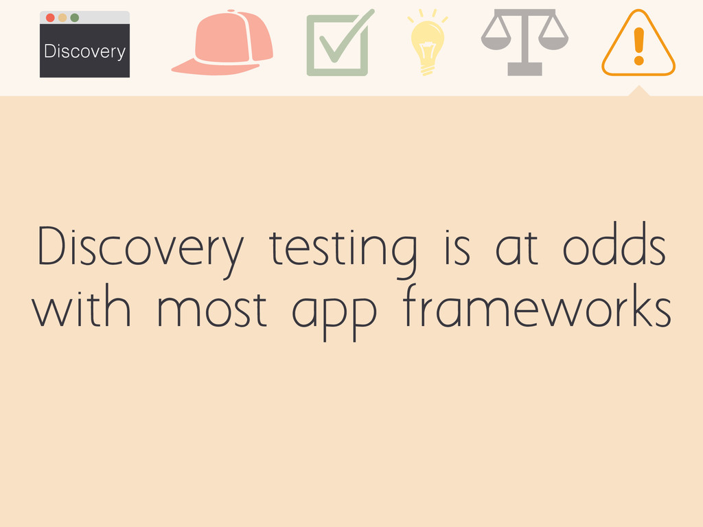 Discovery testing is at odds with most app fram...