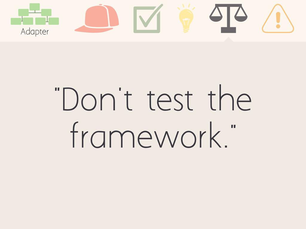 """Don't test the framework."" Adapter"